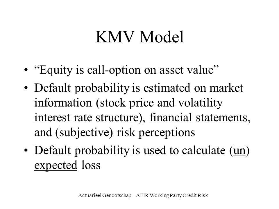 Actuarieel Genootschap – AFIR Working Party Credit Risk KMV Model Equity is call-option on asset value Default probability is estimated on market information (stock price and volatility interest rate structure), financial statements, and (subjective) risk perceptions Default probability is used to calculate (un) expected loss