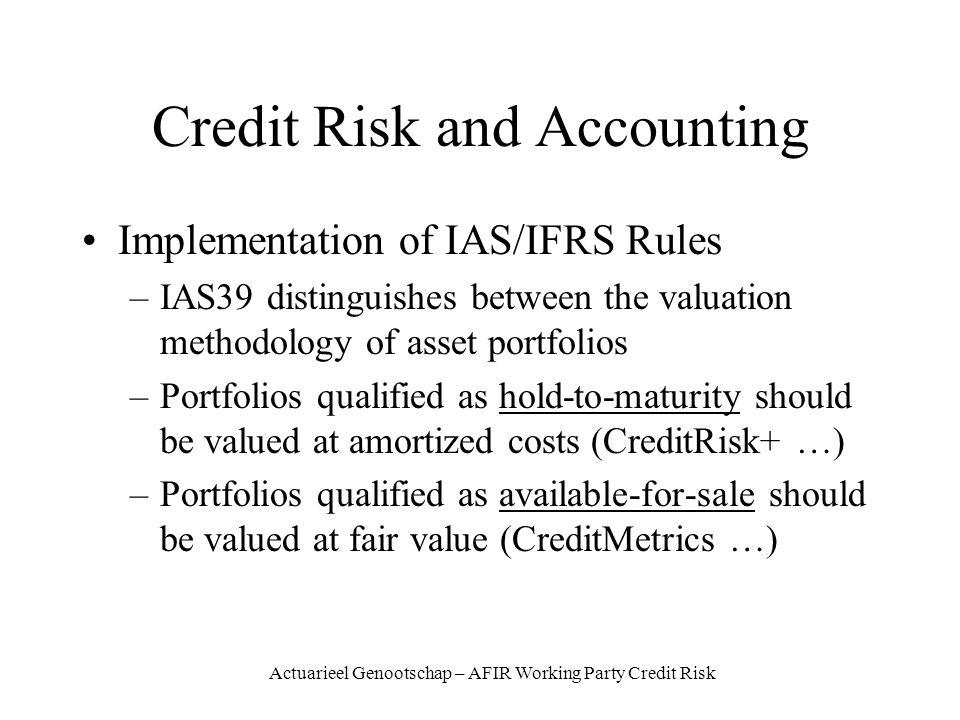 Actuarieel Genootschap – AFIR Working Party Credit Risk Credit Risk and Accounting Implementation of IAS/IFRS Rules –IAS39 distinguishes between the valuation methodology of asset portfolios –Portfolios qualified as hold-to-maturity should be valued at amortized costs (CreditRisk+ …) –Portfolios qualified as available-for-sale should be valued at fair value (CreditMetrics …)