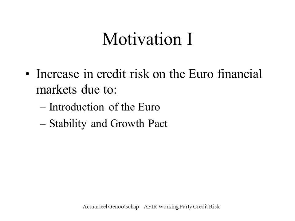 Actuarieel Genootschap – AFIR Working Party Credit Risk Motivation I Increase in credit risk on the Euro financial markets due to: –Introduction of the Euro –Stability and Growth Pact