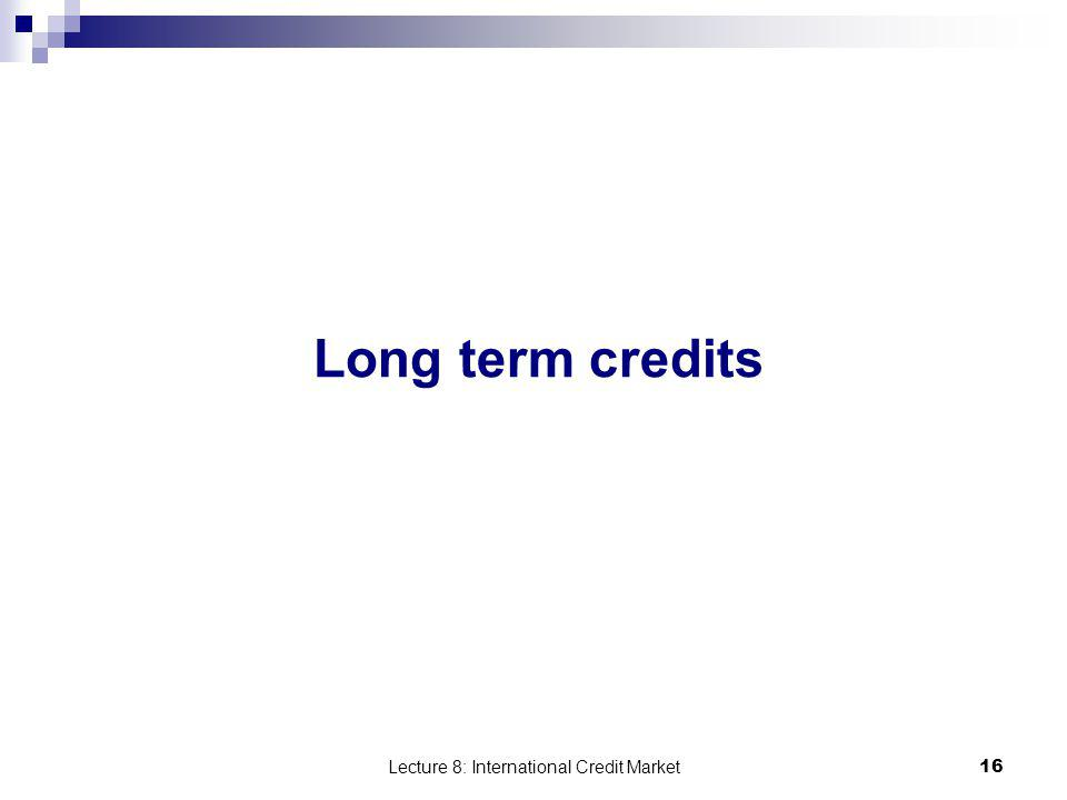 Lecture 8: International Credit Market 16 Long term credits