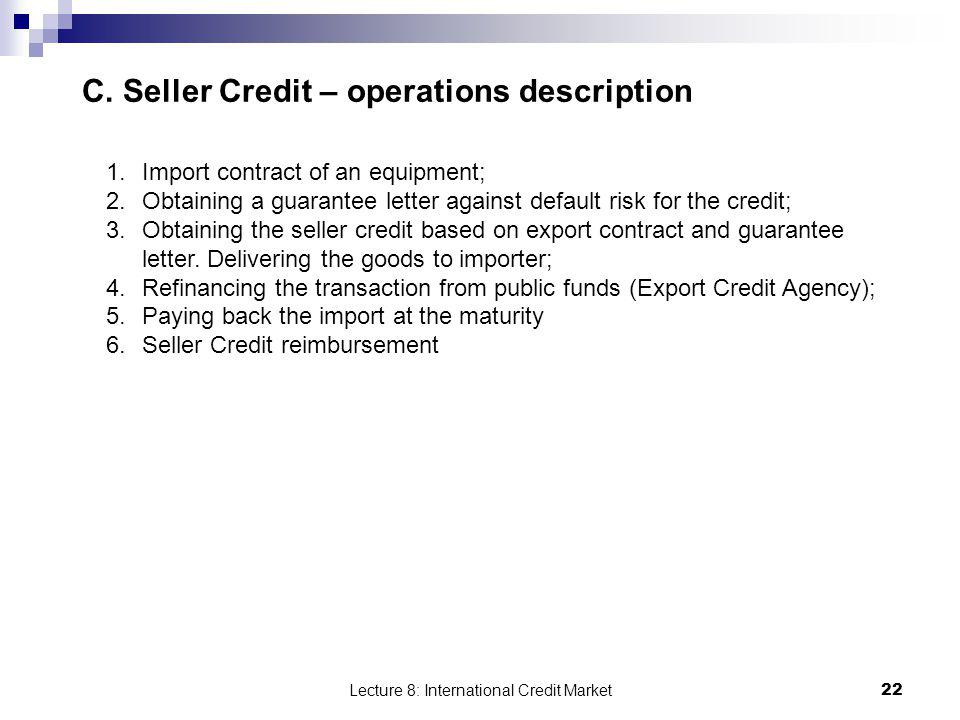 Lecture 8: International Credit Market 22 C. Seller Credit – operations description 1.Import contract of an equipment; 2.Obtaining a guarantee letter