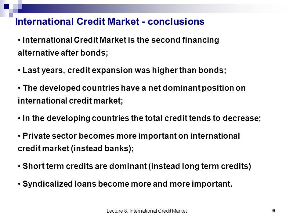 Lecture 8: International Credit Market 6 International Credit Market - conclusions International Credit Market is the second financing alternative aft