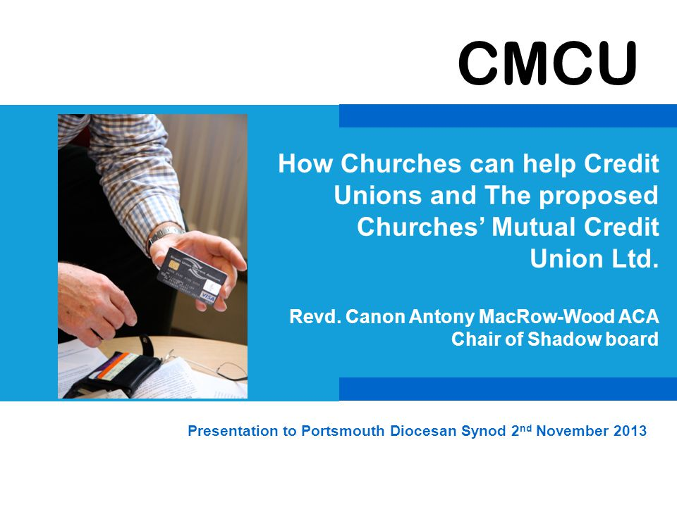 CMCU Sir Tony Baldry in answer to a recent question in Parliament: The Church of England is developing a three-pronged strategy in its work with credit unions.