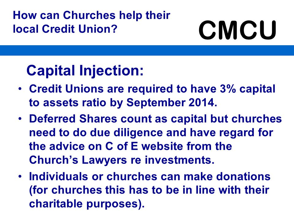 CMCU Strategy for CMCU - continued By including Trustees of Anglican/Church of Scotland Charities will have members with the expertise to run it Use Ferns Abacus system with Internet Banking so members do as much of their own account management as possible Work in partnership with EIG (complementary businesses not rivals) and so have access to office premises at cost and marketing expertise.