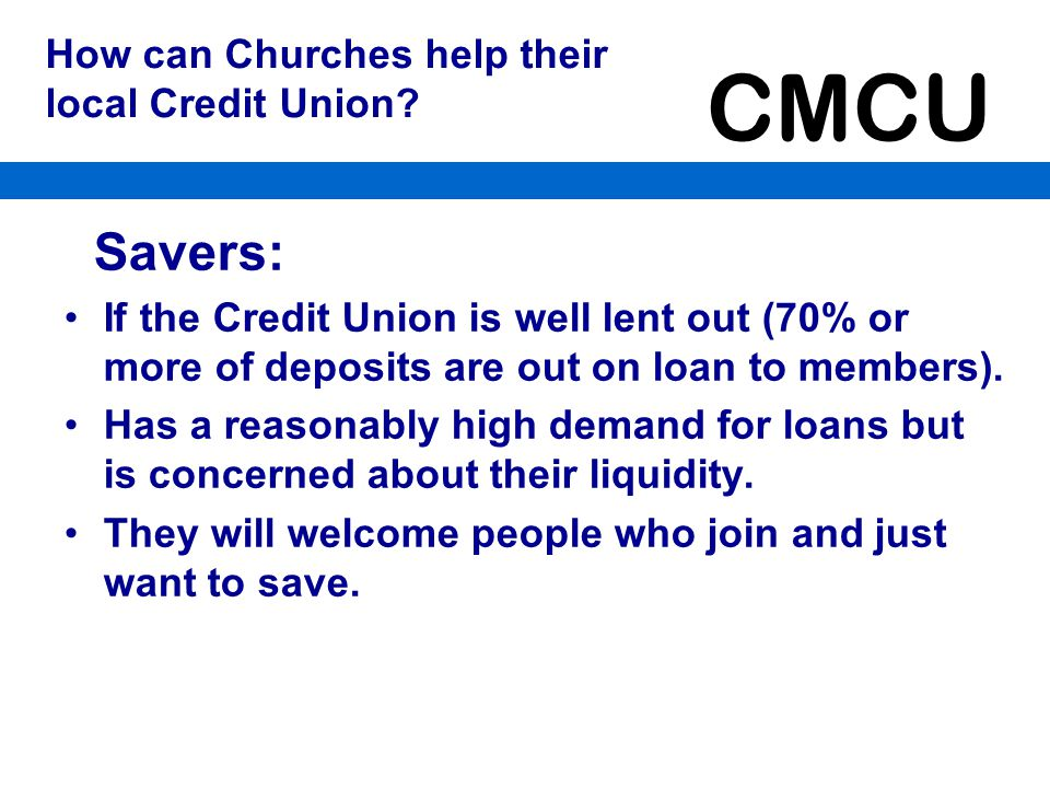 CMCU Borrowers: If the Credit Union is not well lent out (less than 60% of deposits are out on loan to members).