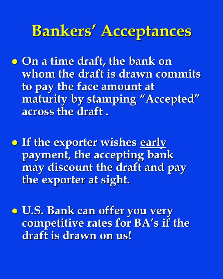 Bankers Acceptances l On a time draft, the bank on whom the draft is drawn commits to pay the face amount at maturity by stamping Accepted across the draft.