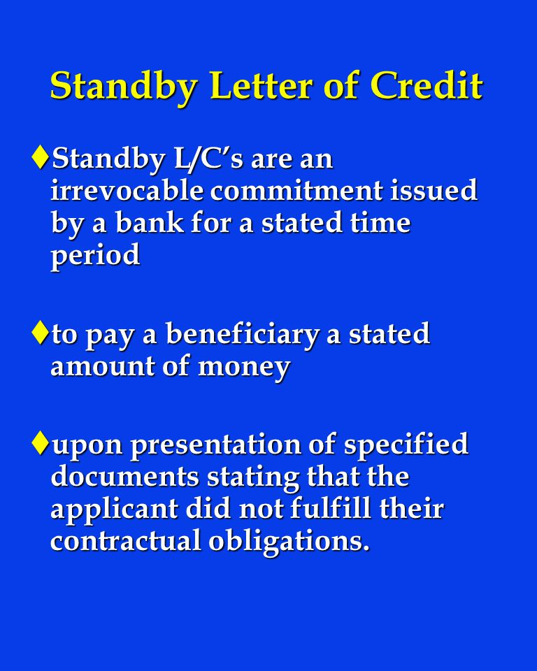 Standby Letter of Credit t Standby L/Cs are an irrevocable commitment issued by a bank for a stated time period t to pay a beneficiary a stated amount of money t upon presentation of specified documents stating that the applicant did not fulfill their contractual obligations.