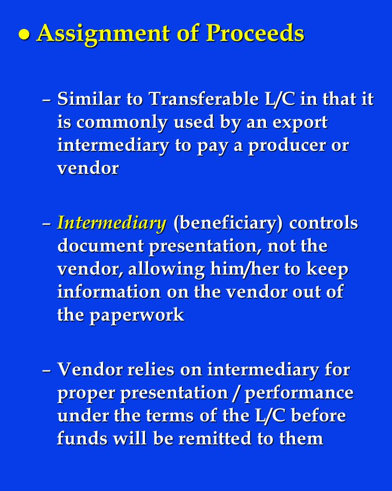 l Assignment of Proceeds – Similar to Transferable L/C in that it is commonly used by an export intermediary to pay a producer or vendor – Intermediary (beneficiary) controls document presentation, not the vendor, allowing him/her to keep information on the vendor out of the paperwork – Vendor relies on intermediary for proper presentation / performance under the terms of the L/C before funds will be remitted to them