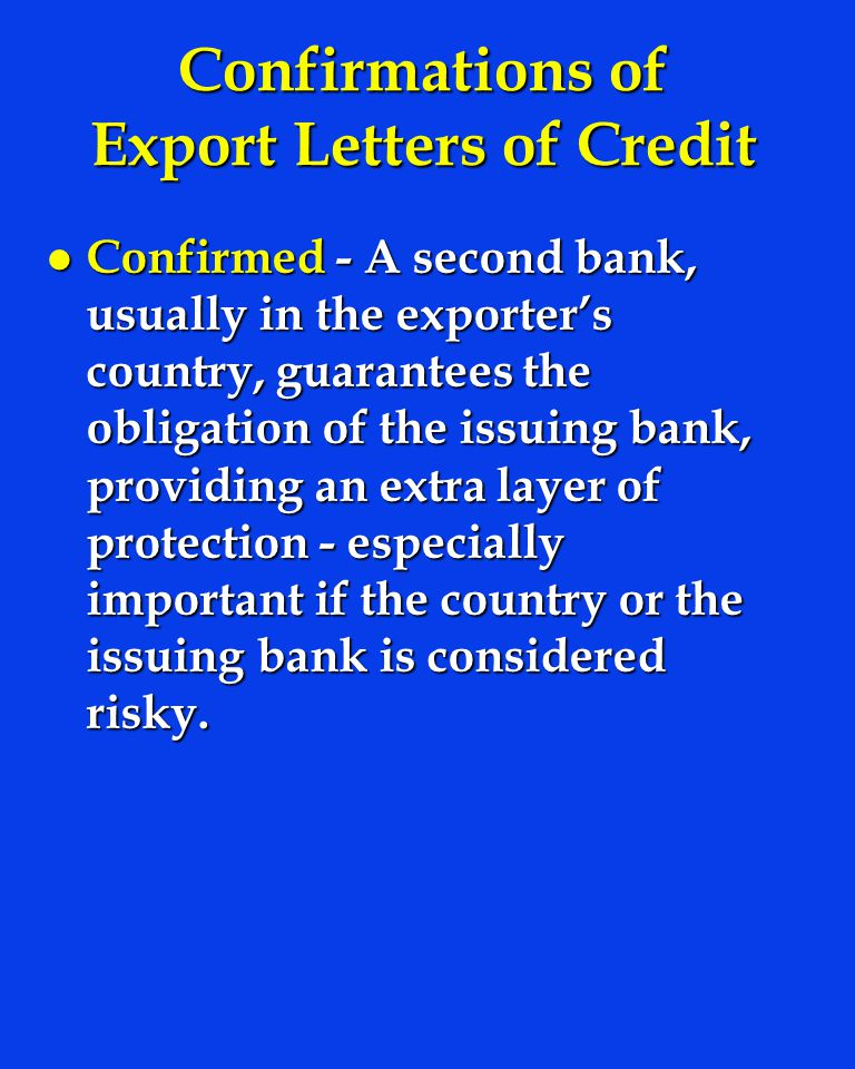 Confirmations of Export Letters of Credit l Confirmed - A second bank, usually in the exporters country, guarantees the obligation of the issuing bank, providing an extra layer of protection - especially important if the country or the issuing bank is considered risky.