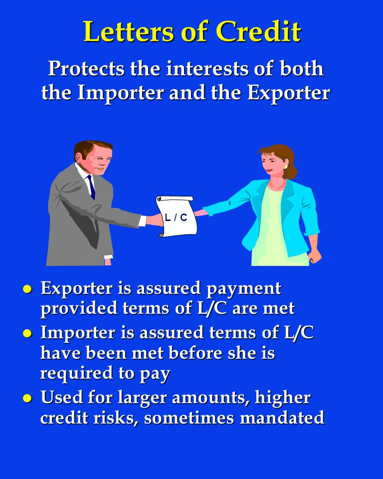 Letters of Credit Protects the interests of both the Importer and the Exporter l Exporter is assured payment provided terms of L/C are met l Importer is assured terms of L/C have been met before she is required to pay l Used for larger amounts, higher credit risks, sometimes mandated L / C