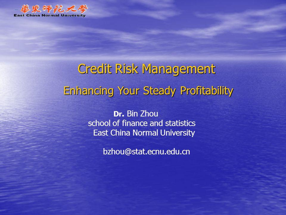 Credit Risk Management Enhancing Your Steady Profitability Dr. Bin Zhou school of finance and statistics East China Normal University bzhou@stat.ecnu.