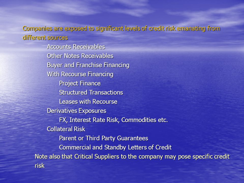 Companies are exposed to significant levels of credit risk emanating from different sources Accounts Receivables Other Notes Receivables Buyer and Franchise Financing With Recourse Financing Project Finance Structured Transactions Leases with Recourse Derivatives Exposures FX, Interest Rate Risk, Commodities etc.