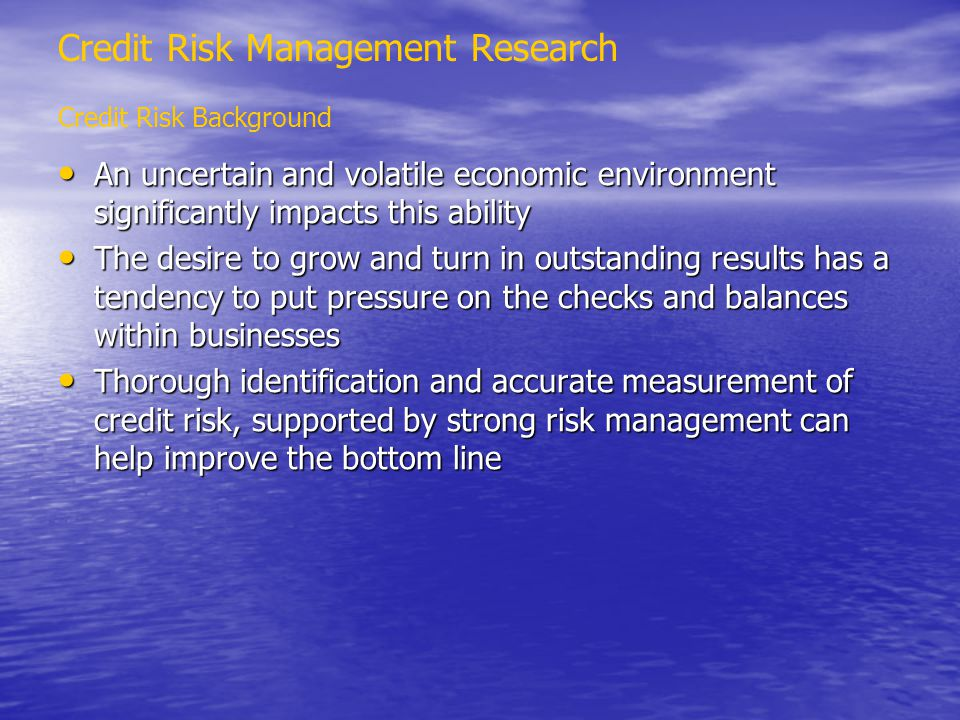 Credit Risk Management Research Credit Risk Background An uncertain and volatile economic environment significantly impacts this ability An uncertain