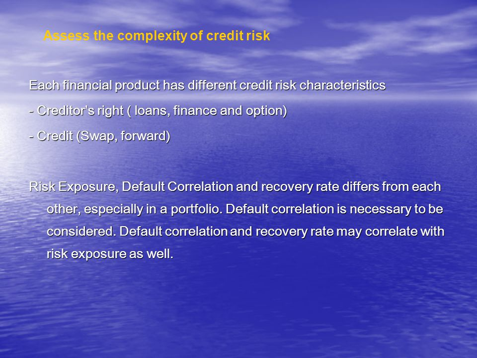 Each financial product has different credit risk characteristics - Creditors right ( loans, finance and option) - Credit (Swap, forward) Risk Exposure