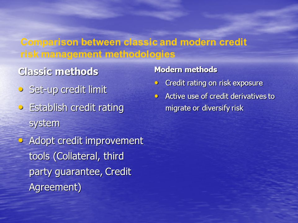 Classic methods Set-up credit limit Set-up credit limit Establish credit rating system Establish credit rating system Adopt credit improvement tools (Collateral, third party guarantee, Credit Agreement) Adopt credit improvement tools (Collateral, third party guarantee, Credit Agreement) Modern methods Credit rating on risk exposure Credit rating on risk exposure Active use of credit derivatives to migrate or diversify risk Active use of credit derivatives to migrate or diversify risk Comparison between classic and modern credit risk management methodologies