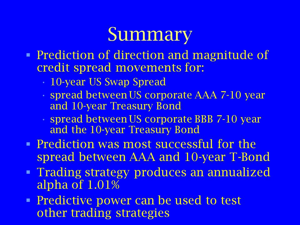 Summary Prediction of direction and magnitude of credit spread movements for: 10-year US Swap Spread spread between US corporate AAA 7-10 year and 10-year Treasury Bond spread between US corporate BBB 7-10 year and the 10-year Treasury Bond Prediction was most successful for the spread between AAA and 10-year T-Bond Trading strategy produces an annualized alpha of 1.01% Predictive power can be used to test other trading strategies