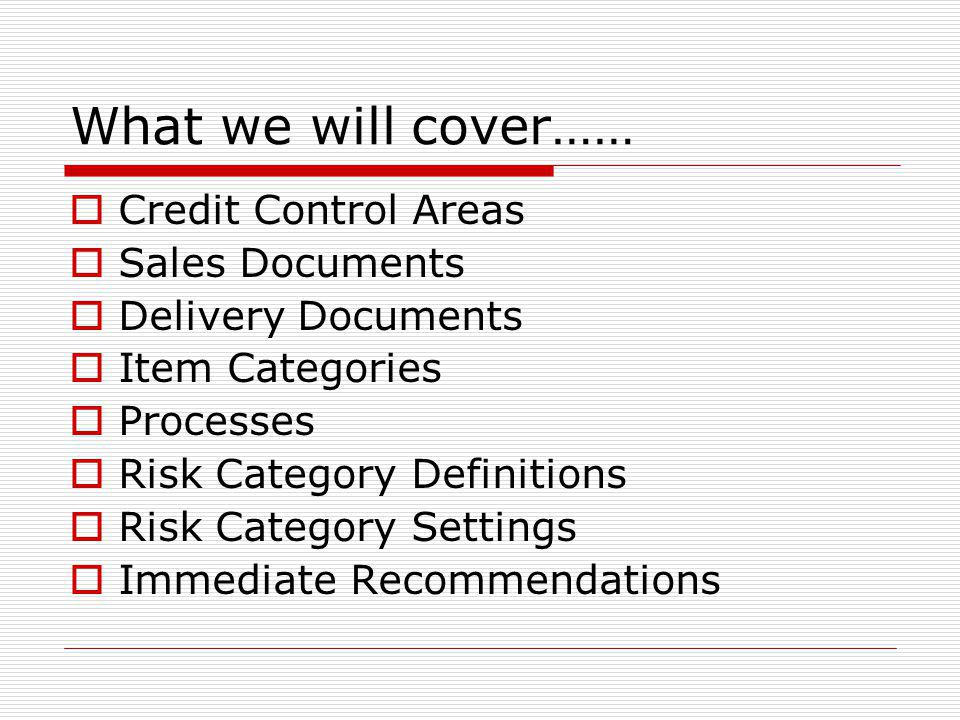 What we will cover…… Credit Control Areas Sales Documents Delivery Documents Item Categories Processes Risk Category Definitions Risk Category Settings Immediate Recommendations