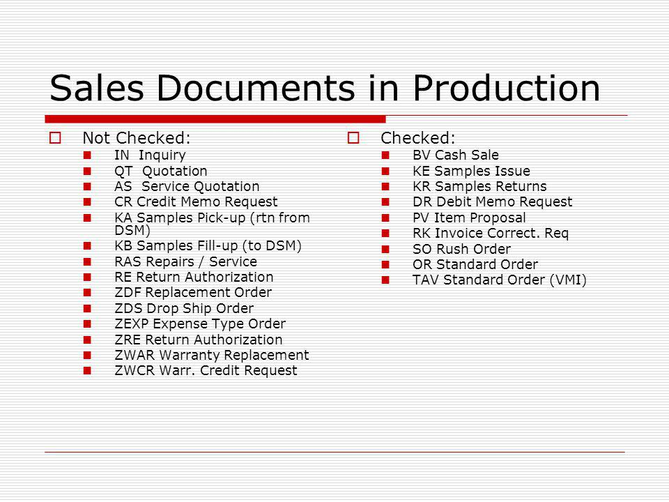 Sales Documents in Production Not Checked: IN Inquiry QT Quotation AS Service Quotation CR Credit Memo Request KA Samples Pick-up (rtn from DSM) KB Samples Fill-up (to DSM) RAS Repairs / Service RE Return Authorization ZDF Replacement Order ZDS Drop Ship Order ZEXP Expense Type Order ZRE Return Authorization ZWAR Warranty Replacement ZWCR Warr.