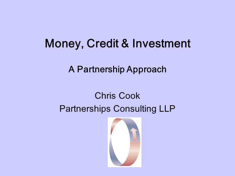 Money, Credit & Investment A Partnership Approach Chris Cook Partnerships Consulting LLP