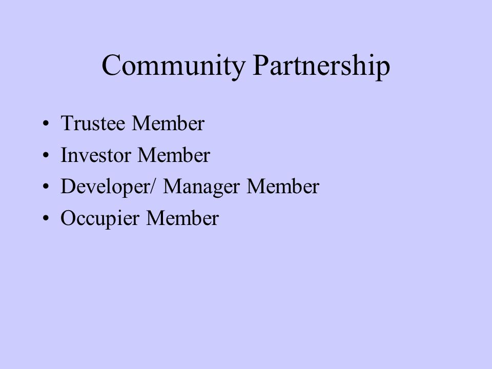 Community Partnership Trustee Member Investor Member Developer/ Manager Member Occupier Member