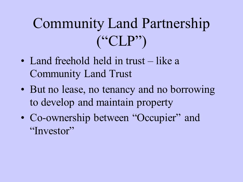 Community Land Partnership (CLP) Land freehold held in trust – like a Community Land Trust But no lease, no tenancy and no borrowing to develop and maintain property Co-ownership between Occupier andInvestor