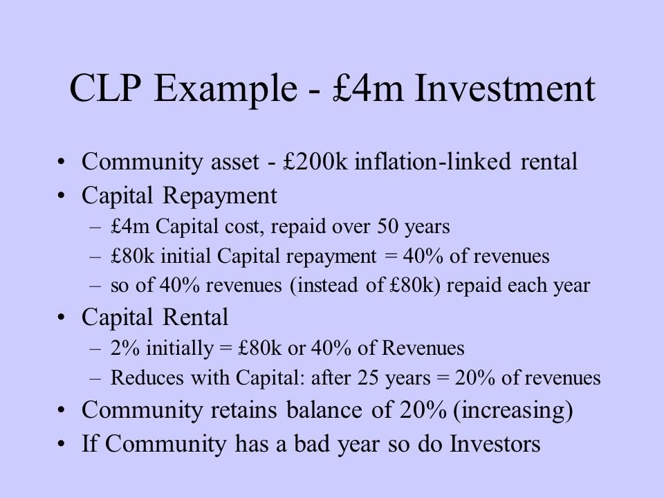 CLP Example - £4m Investment Community asset - £200k inflation-linked rental Capital Repayment –£4m Capital cost, repaid over 50 years –£80k initial Capital repayment = 40% of revenues –so of 40% revenues (instead of £80k) repaid each year Capital Rental –2% initially = £80k or 40% of Revenues –Reduces with Capital: after 25 years = 20% of revenues Community retains balance of 20% (increasing) If Community has a bad year so do Investors