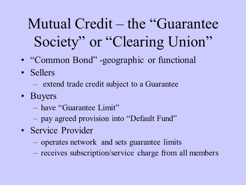 Mutual Credit – the Guarantee Society or Clearing Union Common Bond -geographic or functional Sellers – extend trade credit subject to a Guarantee Buyers –have Guarantee Limit –pay agreed provision into Default Fund Service Provider –operates network and sets guarantee limits –receives subscription/service charge from all members