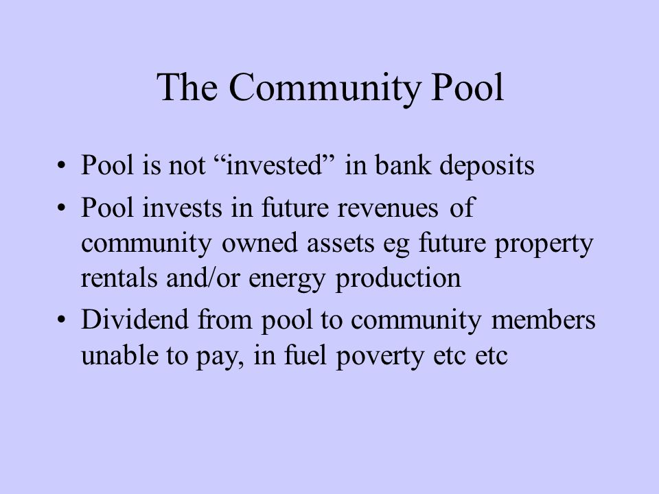 The Community Pool Pool is not invested in bank deposits Pool invests in future revenues of community owned assets eg future property rentals and/or energy production Dividend from pool to community members unable to pay, in fuel poverty etc etc