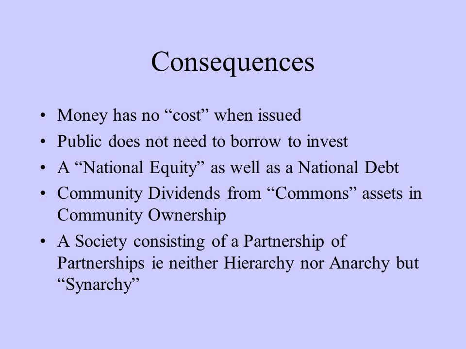 Consequences Money has no cost when issued Public does not need to borrow to invest A National Equity as well as a National Debt Community Dividends from Commons assets in Community Ownership A Society consisting of a Partnership of Partnerships ie neither Hierarchy nor Anarchy butSynarchy