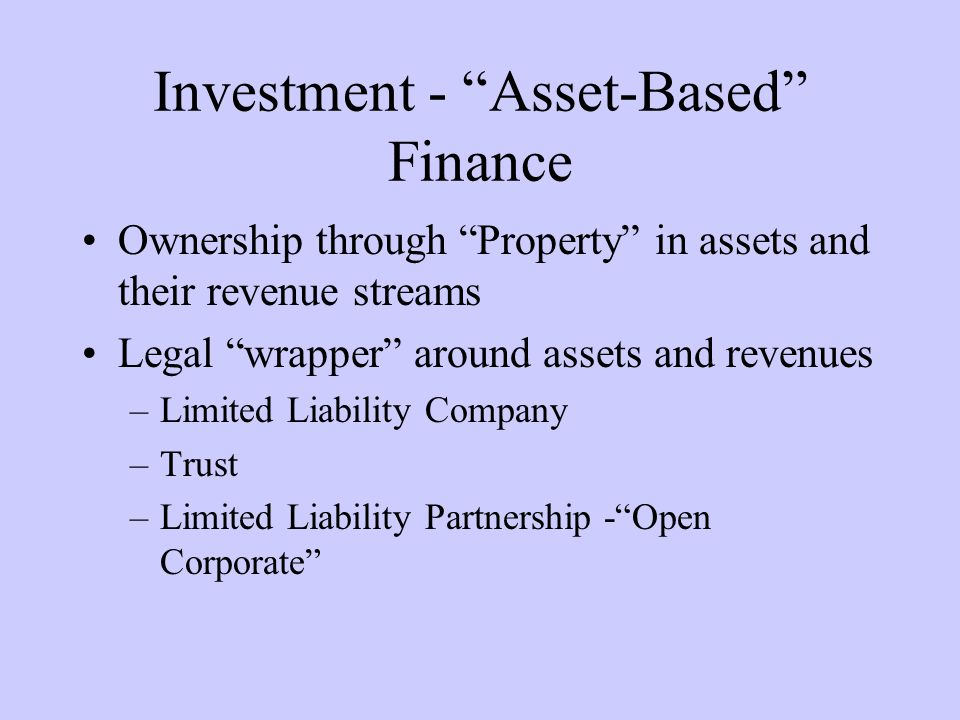 Investment - Asset-Based Finance Ownership through Property in assets and their revenue streams Legal wrapper around assets and revenues –Limited Liability Company –Trust –Limited Liability Partnership -Open Corporate