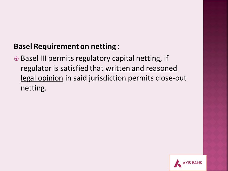Basel Requirement on netting : Basel III permits regulatory capital netting, if regulator is satisfied that written and reasoned legal opinion in said