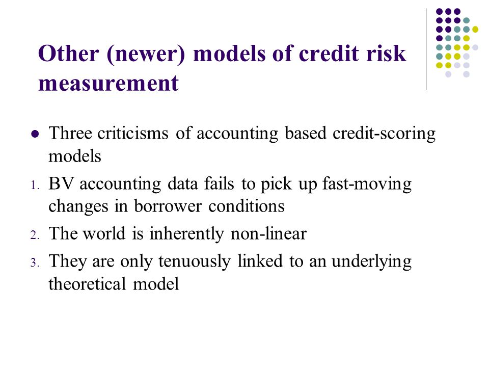 Other (newer) models of credit risk measurement Three criticisms of accounting based credit-scoring models 1. BV accounting data fails to pick up fast