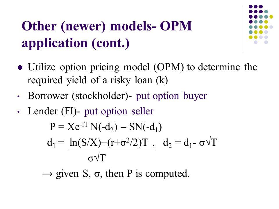 Other (newer) models- OPM application (cont.) Utilize option pricing model (OPM) to determine the required yield of a risky loan (k) Borrower (stockholder)- put option buyer Lender (FI)- put option seller P = Xe -iT N(-d 2 ) – SN(-d 1 ) d 1 = ln(S/X)+(r+σ 2 /2)T, d 2 = d 1 - σT σT given S, σ, then P is computed.