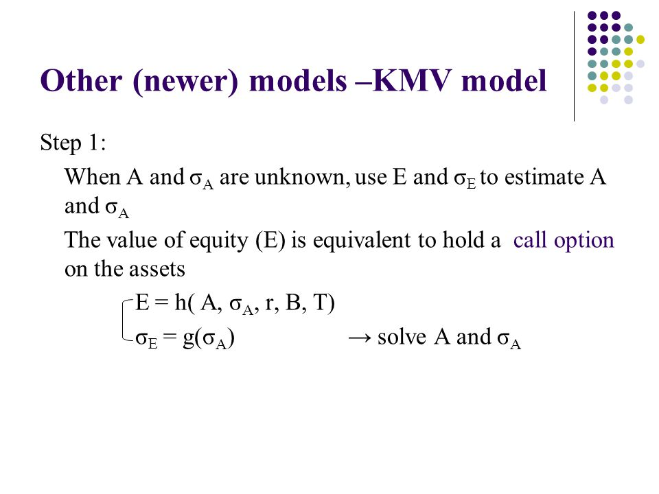 Other (newer) models –KMV model Step 1: When A and σ A are unknown, use E and σ E to estimate A and σ A The value of equity (E) is equivalent to hold a call option on the assets E = h( A, σ A, r, B, T) σ E = g(σ A ) solve A and σ A