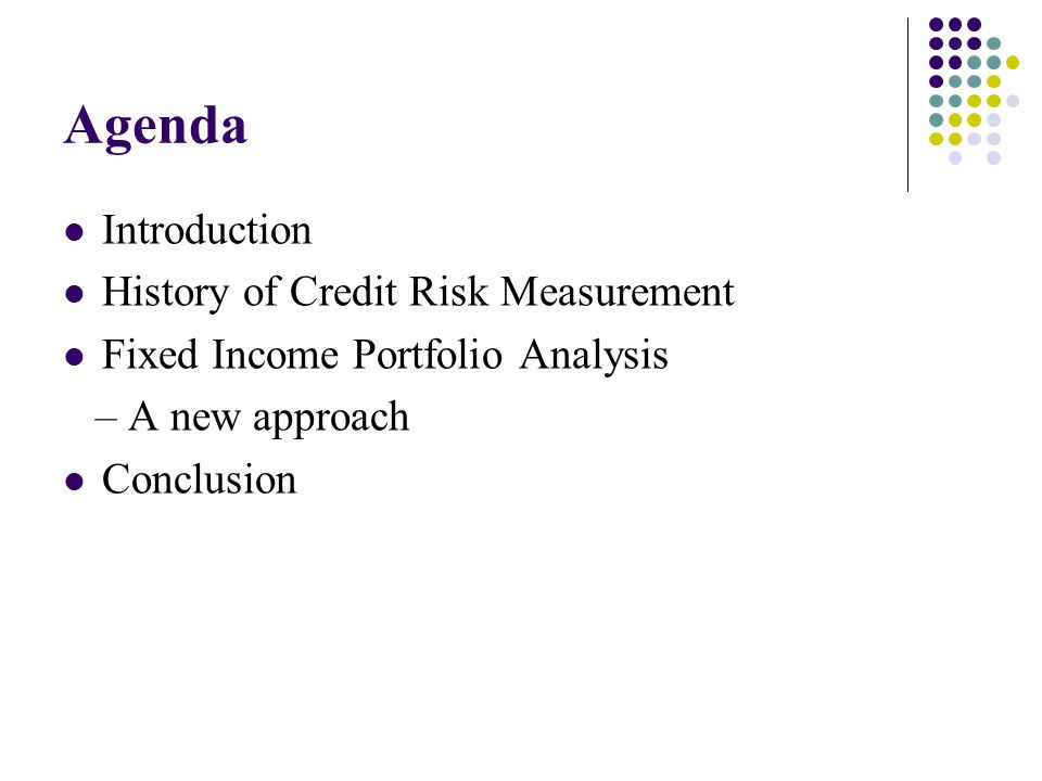 Agenda Introduction History of Credit Risk Measurement Fixed Income Portfolio Analysis – A new approach Conclusion