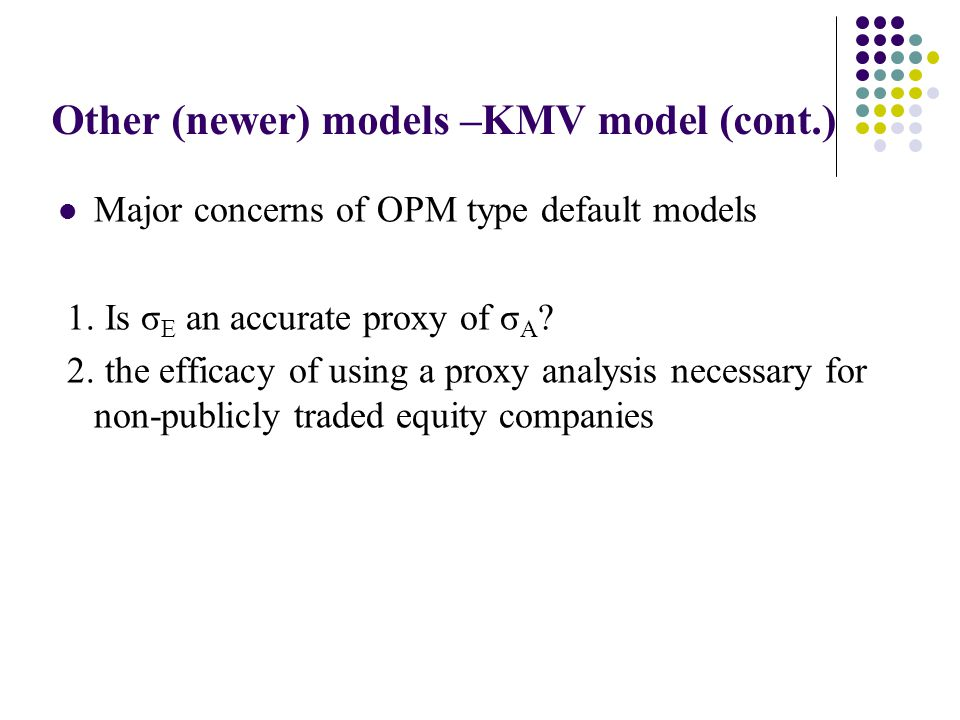 Other (newer) models –KMV model (cont.) Major concerns of OPM type default models 1.