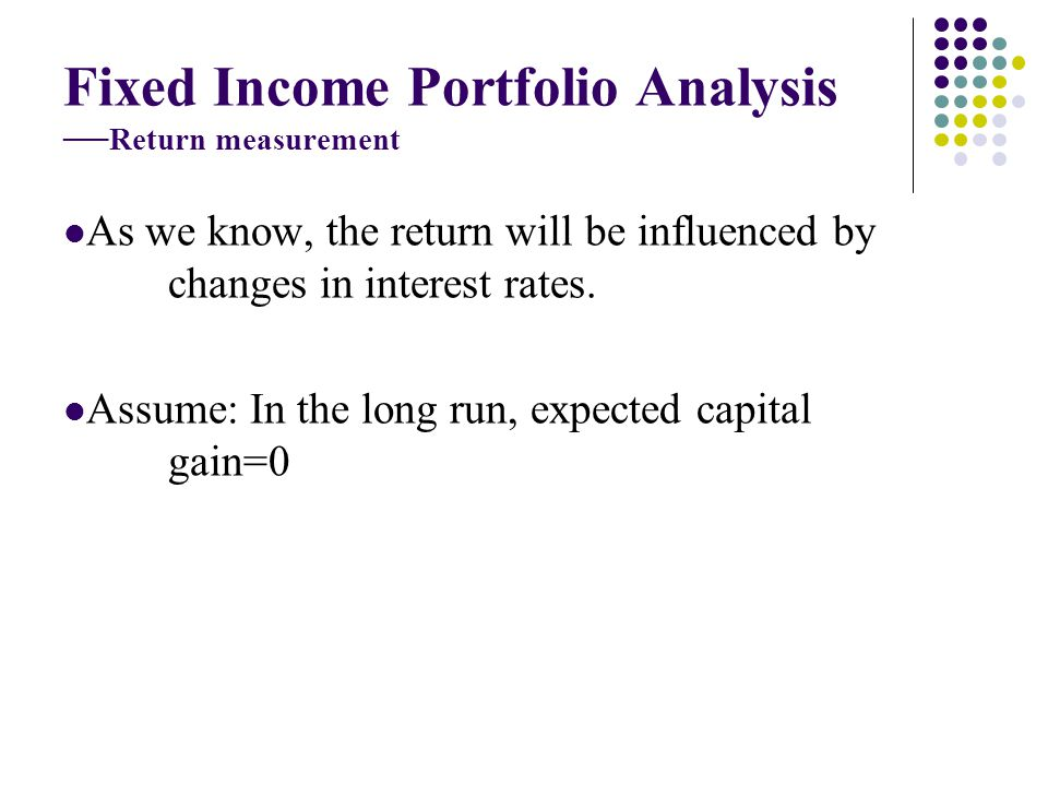 Fixed Income Portfolio Analysis Return measurement As we know, the return will be influenced by changes in interest rates. Assume: In the long run, ex