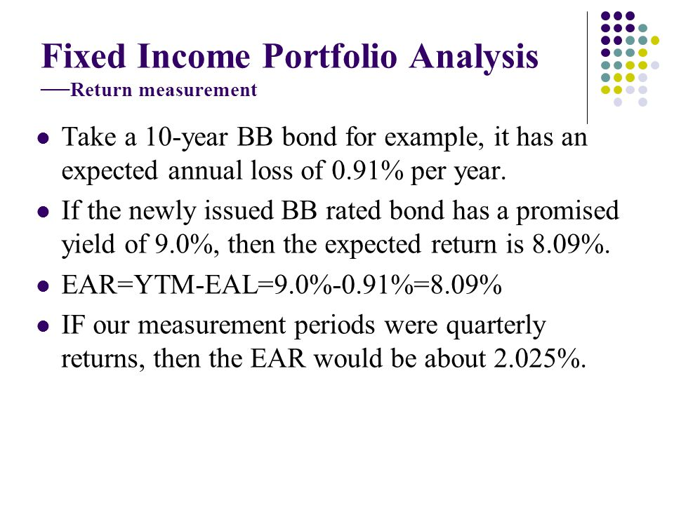 Take a 10-year BB bond for example, it has an expected annual loss of 0.91% per year. If the newly issued BB rated bond has a promised yield of 9.0%,