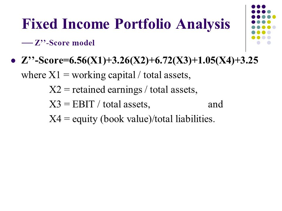 Fixed Income Portfolio Analysis Z-Score model Z-Score=6.56(X1)+3.26(X2)+6.72(X3)+1.05(X4)+3.25 where X1 = working capital / total assets, X2 = retaine