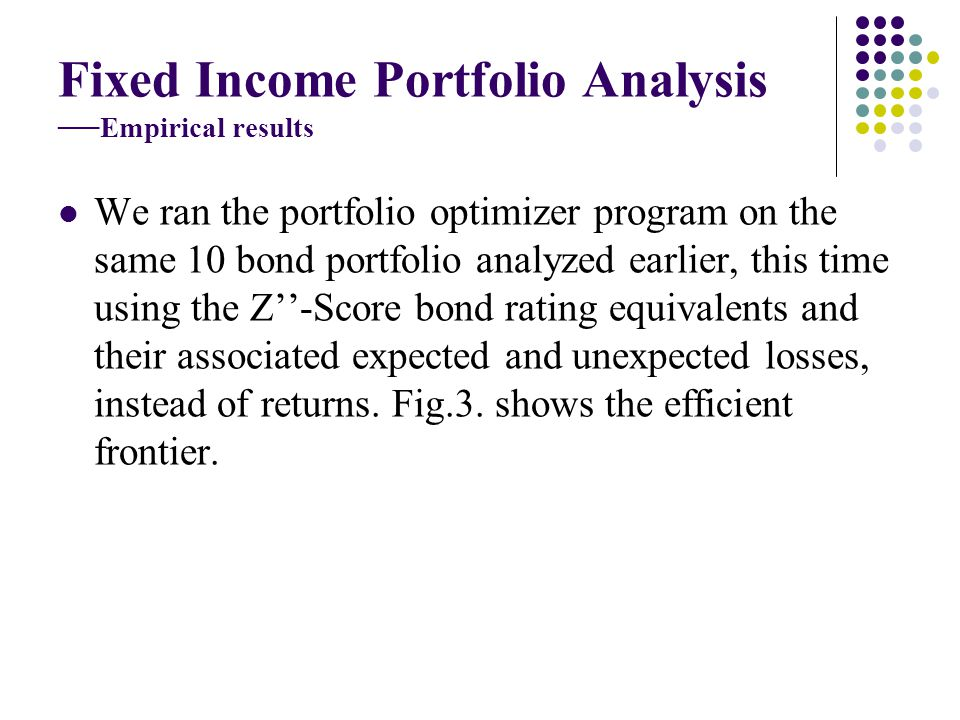 Fixed Income Portfolio Analysis Empirical results We ran the portfolio optimizer program on the same 10 bond portfolio analyzed earlier, this time using the Z-Score bond rating equivalents and their associated expected and unexpected losses, instead of returns.