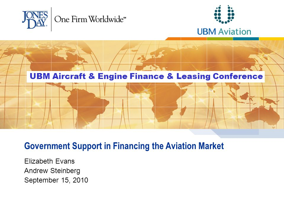Government Support in Financing the Aviation Market Elizabeth Evans Andrew Steinberg September 15, 2010 UBM Aircraft & Engine Finance & Leasing Conference