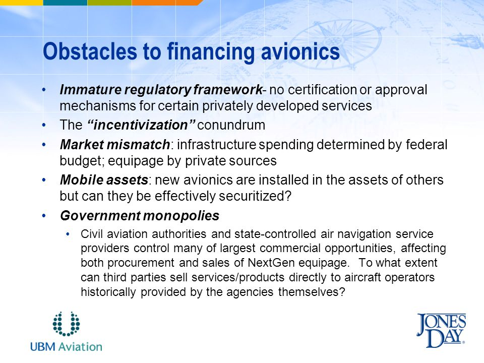 Obstacles to financing avionics Immature regulatory framework- no certification or approval mechanisms for certain privately developed services The incentivization conundrum Market mismatch: infrastructure spending determined by federal budget; equipage by private sources Mobile assets: new avionics are installed in the assets of others but can they be effectively securitized.