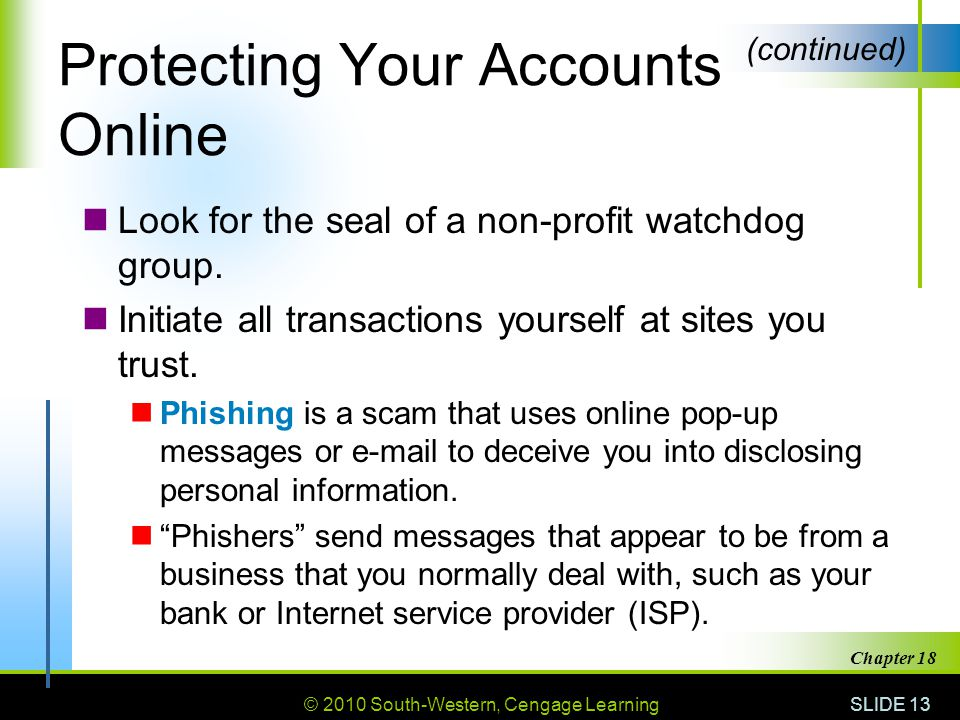 © 2010 South-Western, Cengage Learning SLIDE 13 Chapter 18 Protecting Your Accounts Online Look for the seal of a non-profit watchdog group.