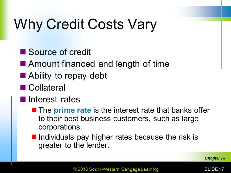 © 2010 South-Western, Cengage Learning SLIDE 17 Chapter 18 Why Credit Costs Vary Source of credit Amount financed and length of time Ability to repay debt Collateral Interest rates The prime rate is the interest rate that banks offer to their best business customers, such as large corporations.