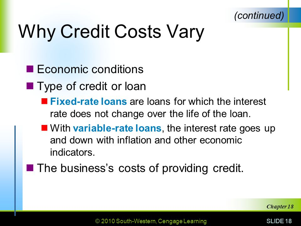 © 2010 South-Western, Cengage Learning SLIDE 18 Chapter 18 Why Credit Costs Vary Economic conditions Type of credit or loan Fixed-rate loans are loans for which the interest rate does not change over the life of the loan.