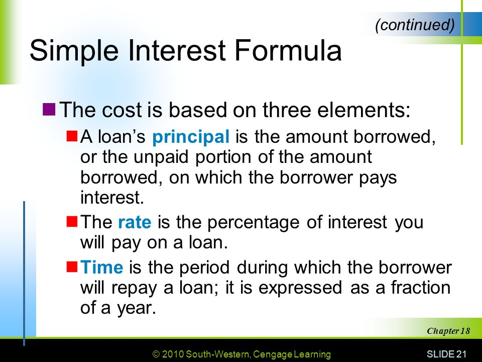 © 2010 South-Western, Cengage Learning SLIDE 21 Chapter 18 Simple Interest Formula The cost is based on three elements: A loans principal is the amount borrowed, or the unpaid portion of the amount borrowed, on which the borrower pays interest.