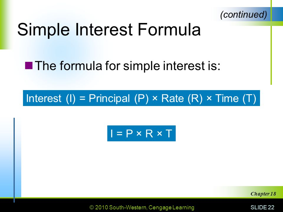 © 2010 South-Western, Cengage Learning SLIDE 22 Chapter 18 Simple Interest Formula The formula for simple interest is: (continued) Interest (I) = Principal (P) × Rate (R) × Time (T) I = P × R × T