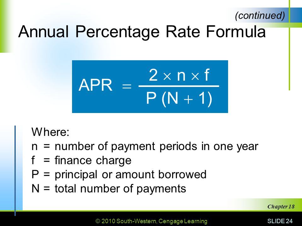 © 2010 South-Western, Cengage Learning SLIDE 24 Chapter 18 Annual Percentage Rate Formula APR 2 n f P (N 1) Where: n=number of payment periods in one year f=finance charge P=principal or amount borrowed N=total number of payments (continued)