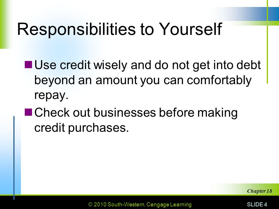 © 2010 South-Western, Cengage Learning SLIDE 4 Chapter 18 Responsibilities to Yourself Use credit wisely and do not get into debt beyond an amount you can comfortably repay.