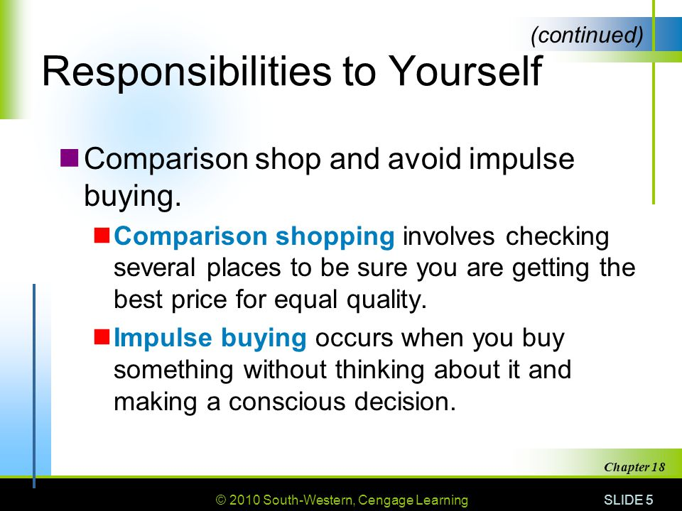 © 2010 South-Western, Cengage Learning SLIDE 5 Chapter 18 Responsibilities to Yourself Comparison shop and avoid impulse buying.